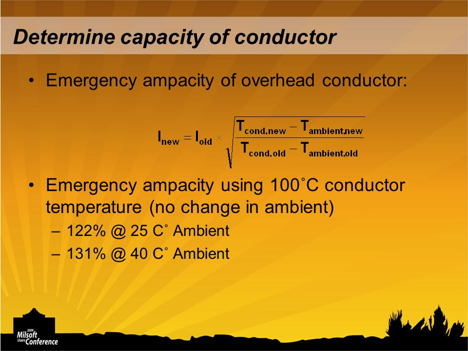 Determine capacity of conductor Emergency ampacity of overhead conductor: Emergency ampacity using 100˚C conductor temperature (no change in ambient) –122% @ 25 C˚ Ambient –131% @ 40 C˚ Ambient