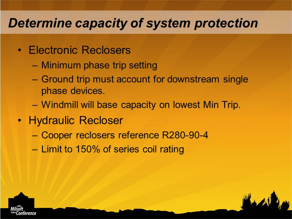 Determine capacity of system protection Electronic Reclosers –Minimum phase trip setting –Ground trip must account for downstream single phase devices.