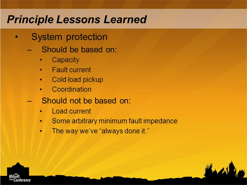 Principle Lessons Learned System protection –Should be based on: Capacity Fault current Cold load pickup Coordination –Should not be based on: Load current Some arbitrary minimum fault impedance The way weve always done it.