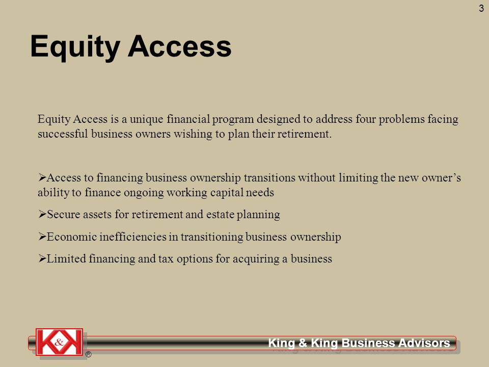 ® 3 Equity Access Equity Access is a unique financial program designed to address four problems facing successful business owners wishing to plan their retirement.