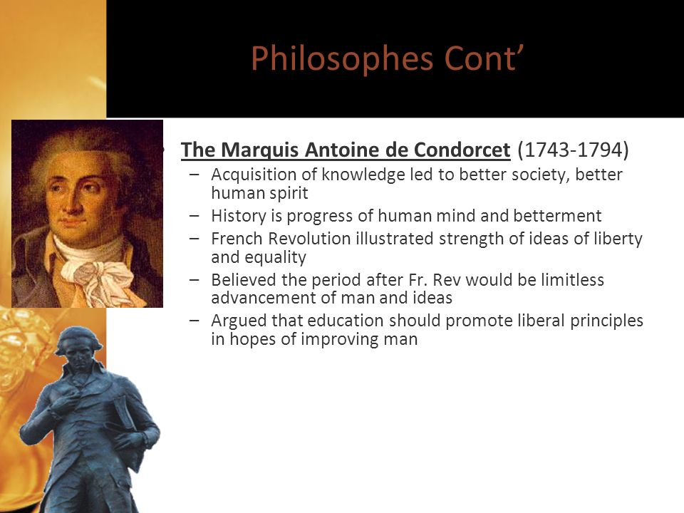 Philosophes Cont The Marquis Antoine de Condorcet (1743-1794) –Acquisition of knowledge led to better society, better human spirit –History is progress of human mind and betterment –French Revolution illustrated strength of ideas of liberty and equality –Believed the period after Fr.