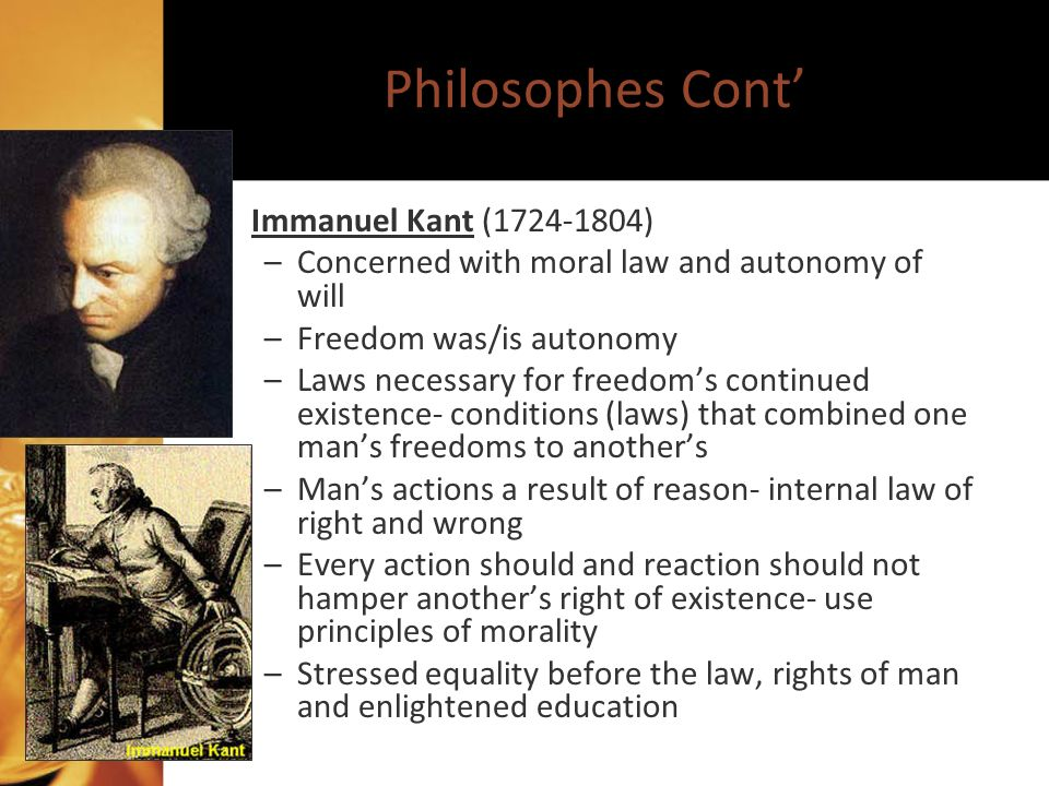 Philosophes Cont Immanuel Kant (1724-1804) –Concerned with moral law and autonomy of will –Freedom was/is autonomy –Laws necessary for freedoms continued existence- conditions (laws) that combined one mans freedoms to anothers –Mans actions a result of reason- internal law of right and wrong –Every action should and reaction should not hamper anothers right of existence- use principles of morality –Stressed equality before the law, rights of man and enlightened education