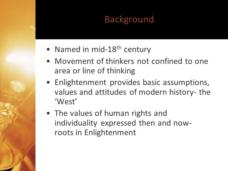 Background Named in mid-18 th century Movement of thinkers not confined to one area or line of thinking Enlightenment provides basic assumptions, values and attitudes of modern history- the West The values of human rights and individuality expressed then and now- roots in Enlightenment