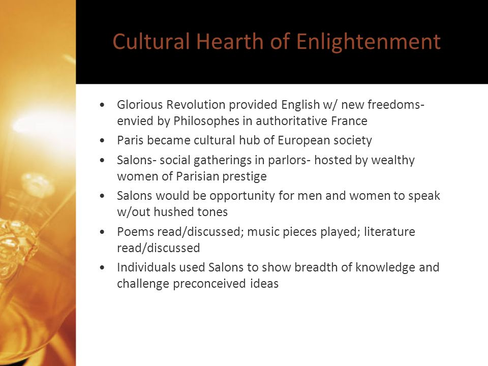 Cultural Hearth of Enlightenment Glorious Revolution provided English w/ new freedoms- envied by Philosophes in authoritative France Paris became cultural hub of European society Salons- social gatherings in parlors- hosted by wealthy women of Parisian prestige Salons would be opportunity for men and women to speak w/out hushed tones Poems read/discussed; music pieces played; literature read/discussed Individuals used Salons to show breadth of knowledge and challenge preconceived ideas