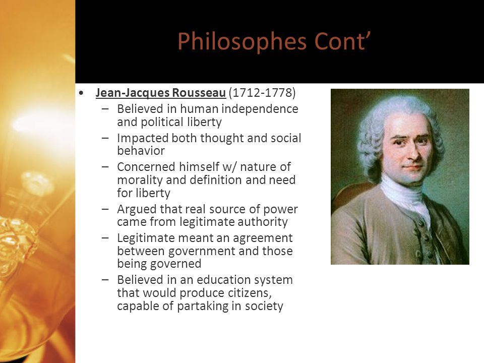 Philosophes Cont Jean-Jacques Rousseau (1712-1778) –Believed in human independence and political liberty –Impacted both thought and social behavior –Concerned himself w/ nature of morality and definition and need for liberty –Argued that real source of power came from legitimate authority –Legitimate meant an agreement between government and those being governed –Believed in an education system that would produce citizens, capable of partaking in society