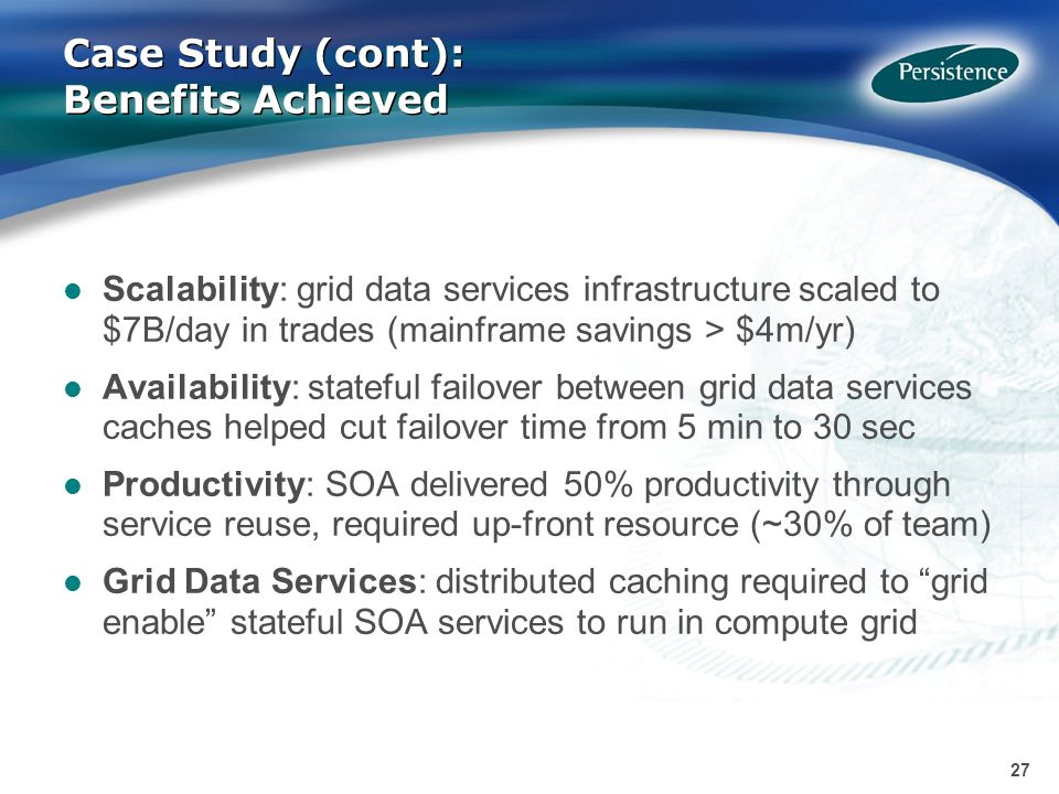 27 Case Study (cont): Benefits Achieved Scalability: grid data services infrastructure scaled to $7B/day in trades (mainframe savings > $4m/yr) Availability: stateful failover between grid data services caches helped cut failover time from 5 min to 30 sec Productivity: SOA delivered 50% productivity through service reuse, required up-front resource (~30% of team) Grid Data Services: distributed caching required to grid enable stateful SOA services to run in compute grid