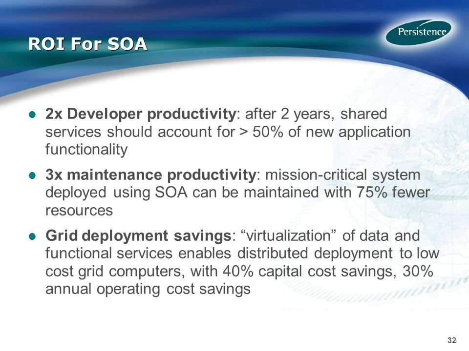 32 ROI For SOA 2x Developer productivity: after 2 years, shared services should account for > 50% of new application functionality 3x maintenance productivity: mission-critical system deployed using SOA can be maintained with 75% fewer resources Grid deployment savings: virtualization of data and functional services enables distributed deployment to low cost grid computers, with 40% capital cost savings, 30% annual operating cost savings