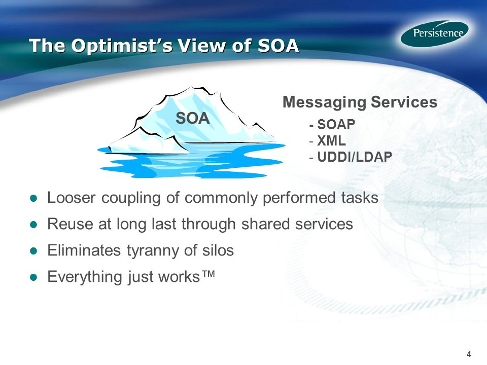 4 4 The Optimists View of SOA Messaging Services - SOAP - XML - UDDI/LDAP Looser coupling of commonly performed tasks Reuse at long last through shared services Eliminates tyranny of silos Everything just works SOA