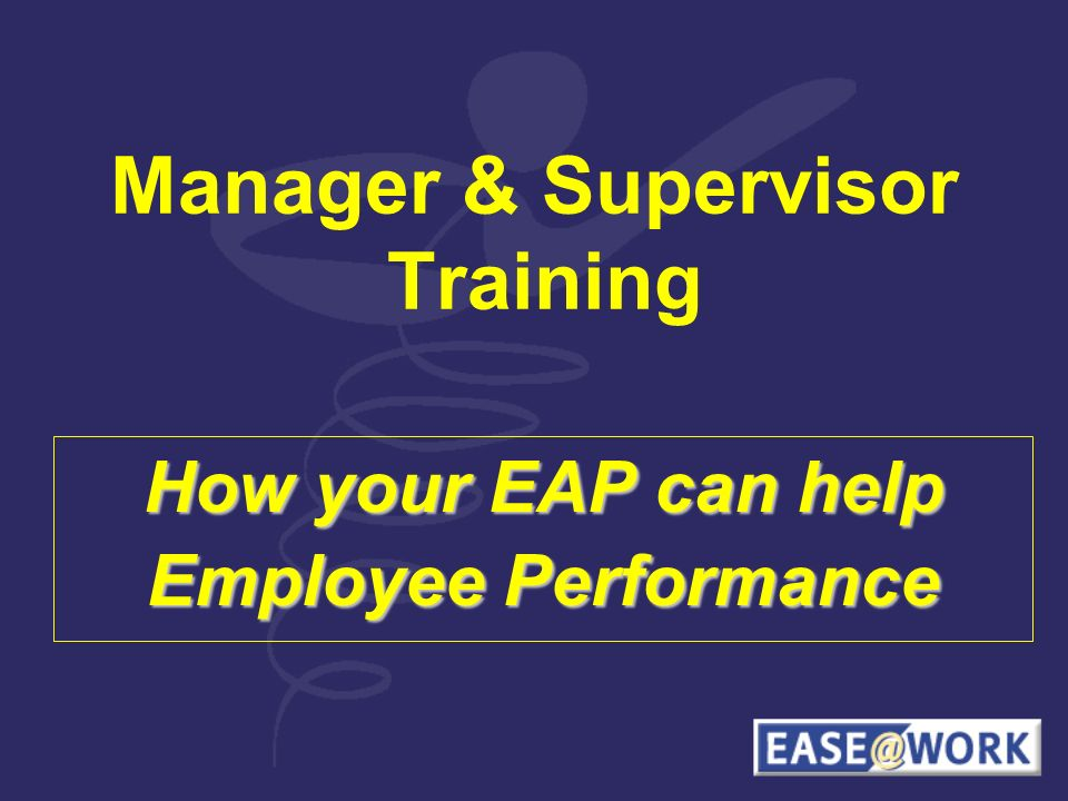 Manager & Supervisor Training How your EAP can help Employee Performance