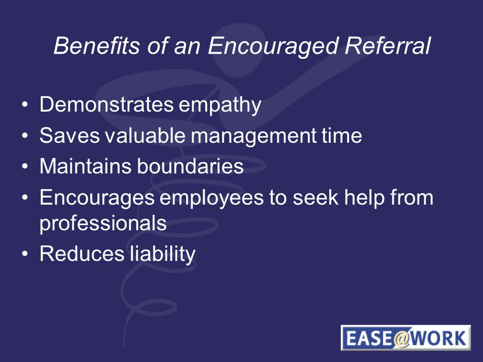 Benefits of an Encouraged Referral Demonstrates empathy Saves valuable management time Maintains boundaries Encourages employees to seek help from professionals Reduces liability