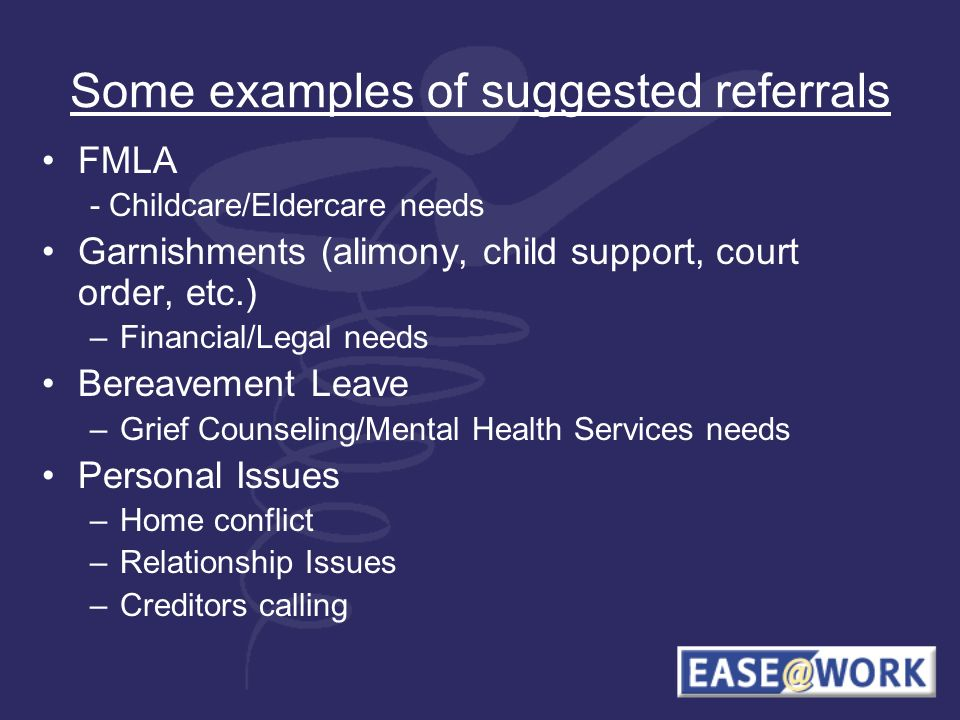 Some examples of suggested referrals FMLA - Childcare/Eldercare needs Garnishments (alimony, child support, court order, etc.) –Financial/Legal needs Bereavement Leave –Grief Counseling/Mental Health Services needs Personal Issues –Home conflict –Relationship Issues –Creditors calling