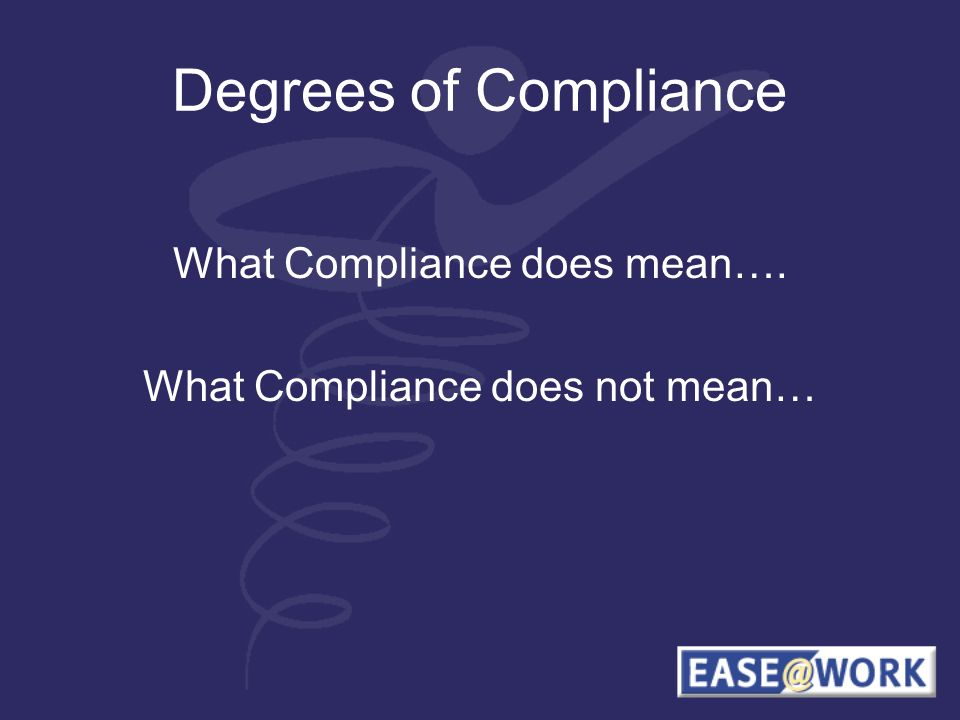 Degrees of Compliance What Compliance does mean…. What Compliance does not mean…