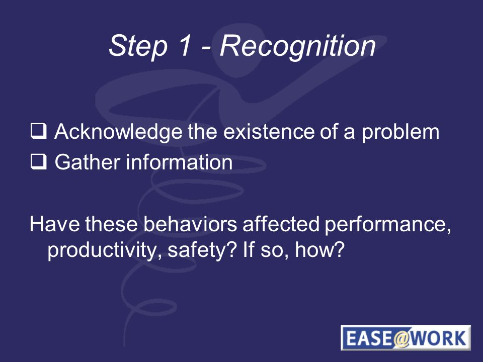 Step 1 - Recognition Acknowledge the existence of a problem Gather information Have these behaviors affected performance, productivity, safety.