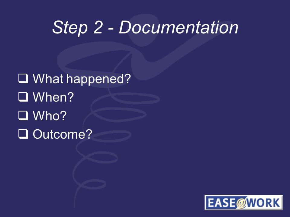 Step 2 - Documentation What happened When Who Outcome