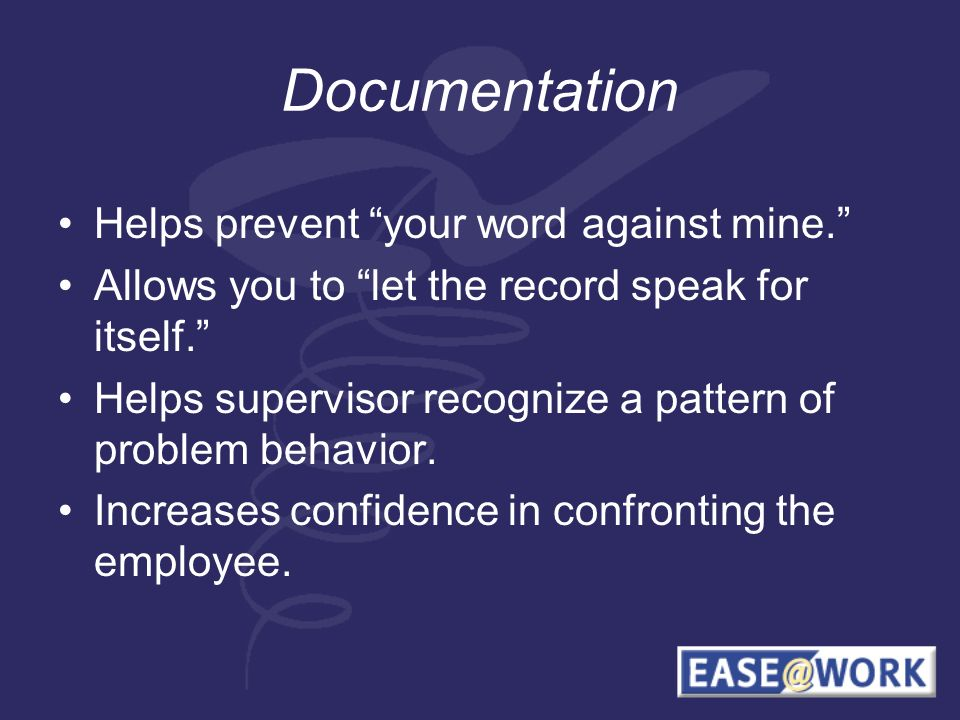 Documentation Helps prevent your word against mine.
