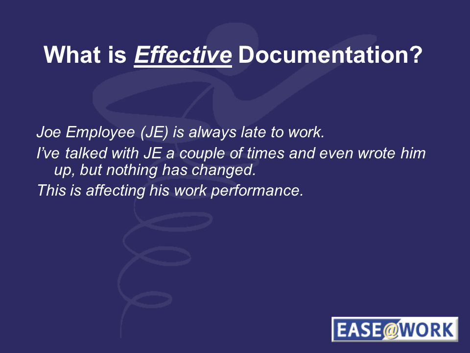 What is Effective Documentation. Joe Employee (JE) is always late to work.