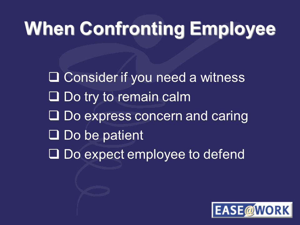 When Confronting Employee Consider if you need a witness Do try to remain calm Do express concern and caring Do be patient Do expect employee to defend