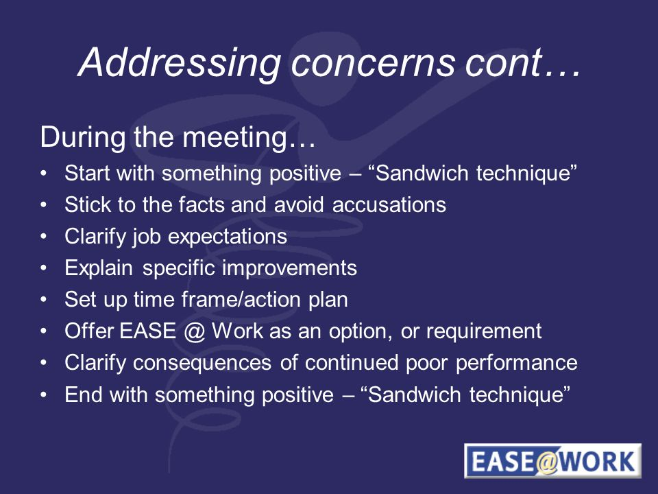Addressing concerns cont… During the meeting… Start with something positive – Sandwich technique Stick to the facts and avoid accusations Clarify job expectations Explain specific improvements Set up time frame/action plan Offer EASE @ Work as an option, or requirement Clarify consequences of continued poor performance End with something positive – Sandwich technique