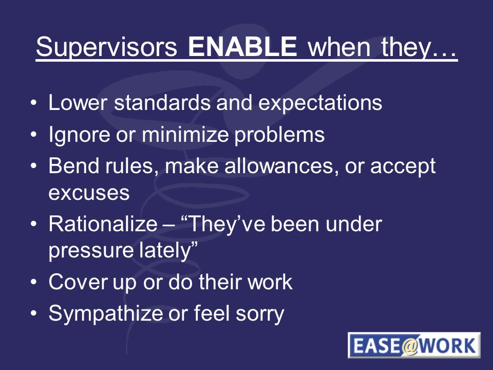 Supervisors ENABLE when they… Lower standards and expectations Ignore or minimize problems Bend rules, make allowances, or accept excuses Rationalize – Theyve been under pressure lately Cover up or do their work Sympathize or feel sorry