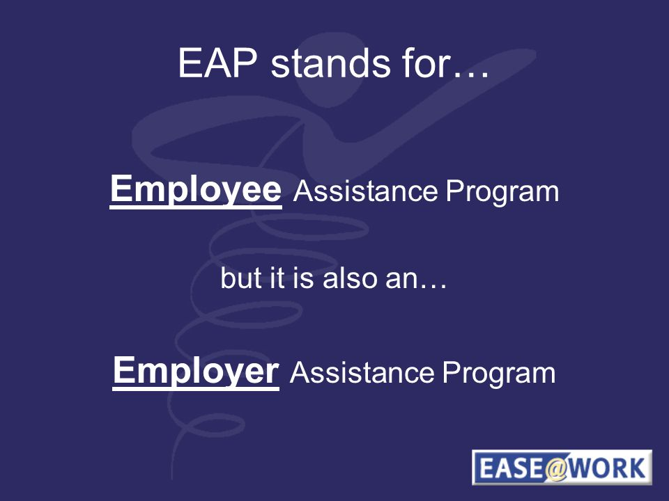 EAP stands for… Employee Assistance Program but it is also an… Employer Assistance Program