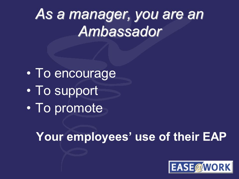 As a manager, you are an Ambassador To encourage To support To promote Your employees use of their EAP