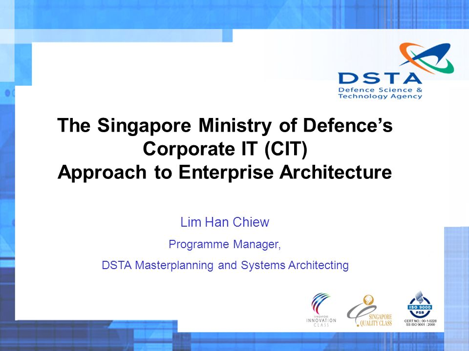 The Singapore Ministry of Defences Corporate IT (CIT) Approach to Enterprise Architecture Lim Han Chiew Programme Manager, DSTA Masterplanning and Systems Architecting