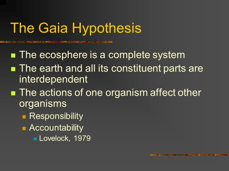 The Gaia Hypothesis The ecosphere is a complete system The earth and all its constituent parts are interdependent The actions of one organism affect other organisms Responsibility Accountability Lovelock, 1979