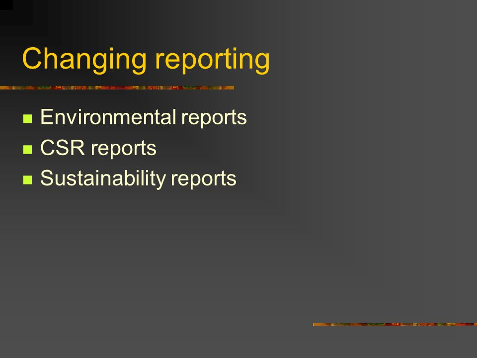 Changing reporting Environmental reports CSR reports Sustainability reports