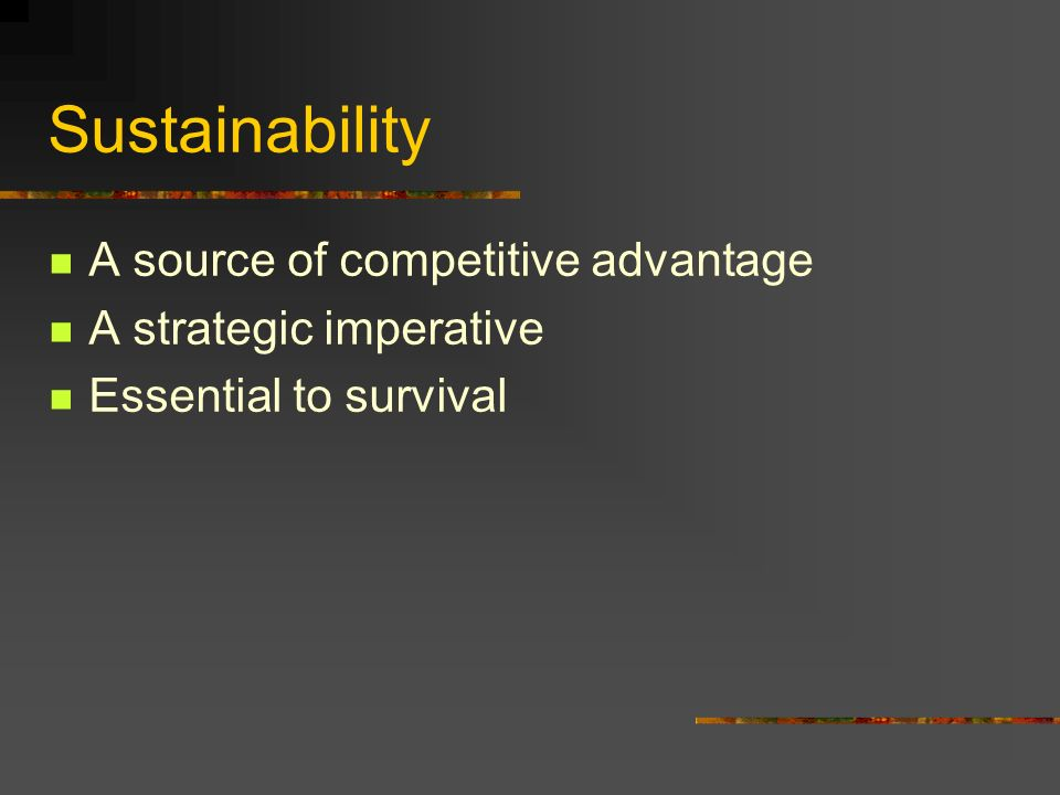 Sustainability A source of competitive advantage A strategic imperative Essential to survival