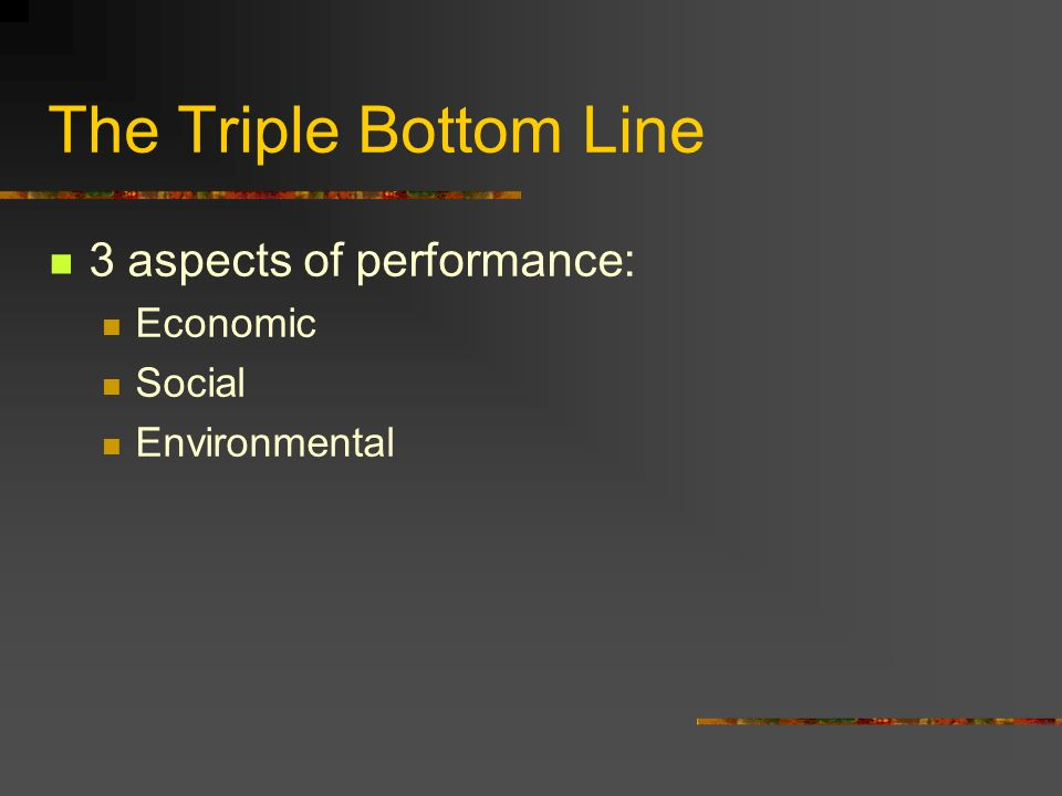 The Triple Bottom Line 3 aspects of performance: Economic Social Environmental