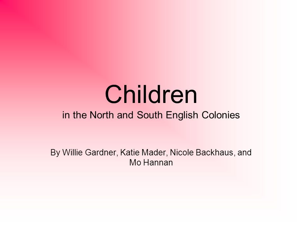 Children in the North and South English Colonies By Willie Gardner, Katie Mader, Nicole Backhaus, and Mo Hannan