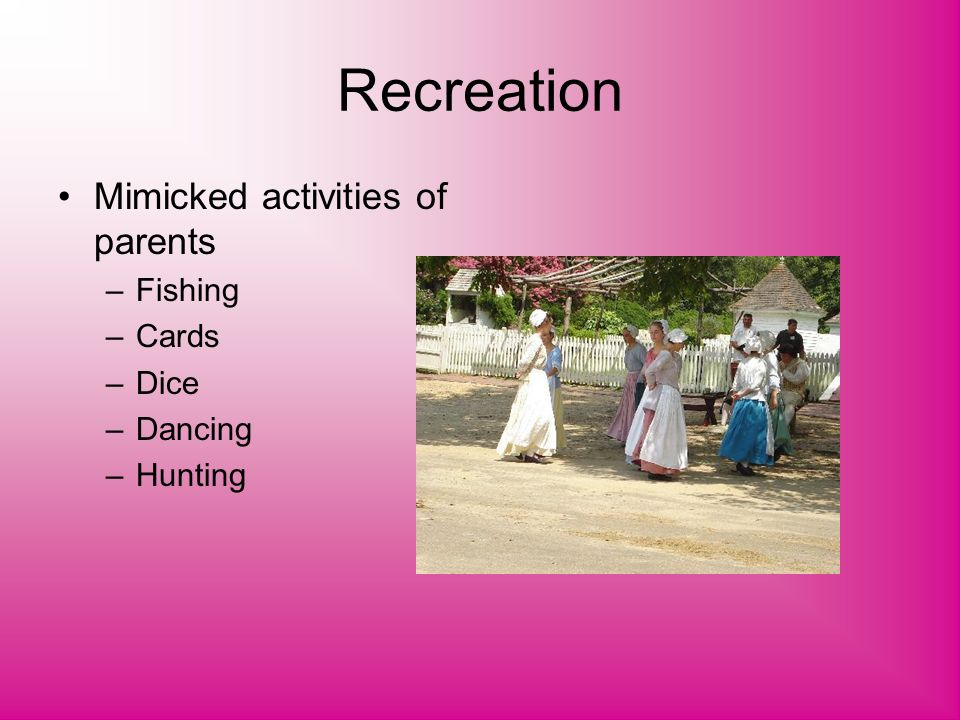 Recreation Mimicked activities of parents –Fishing –Cards –Dice –Dancing –Hunting