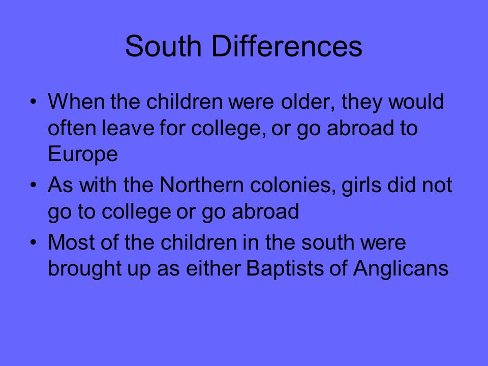 South Differences When the children were older, they would often leave for college, or go abroad to Europe As with the Northern colonies, girls did not go to college or go abroad Most of the children in the south were brought up as either Baptists of Anglicans