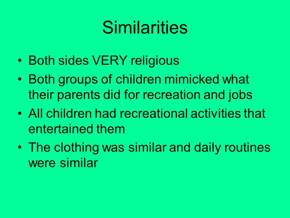 Similarities Both sides VERY religious Both groups of children mimicked what their parents did for recreation and jobs All children had recreational activities that entertained them The clothing was similar and daily routines were similar