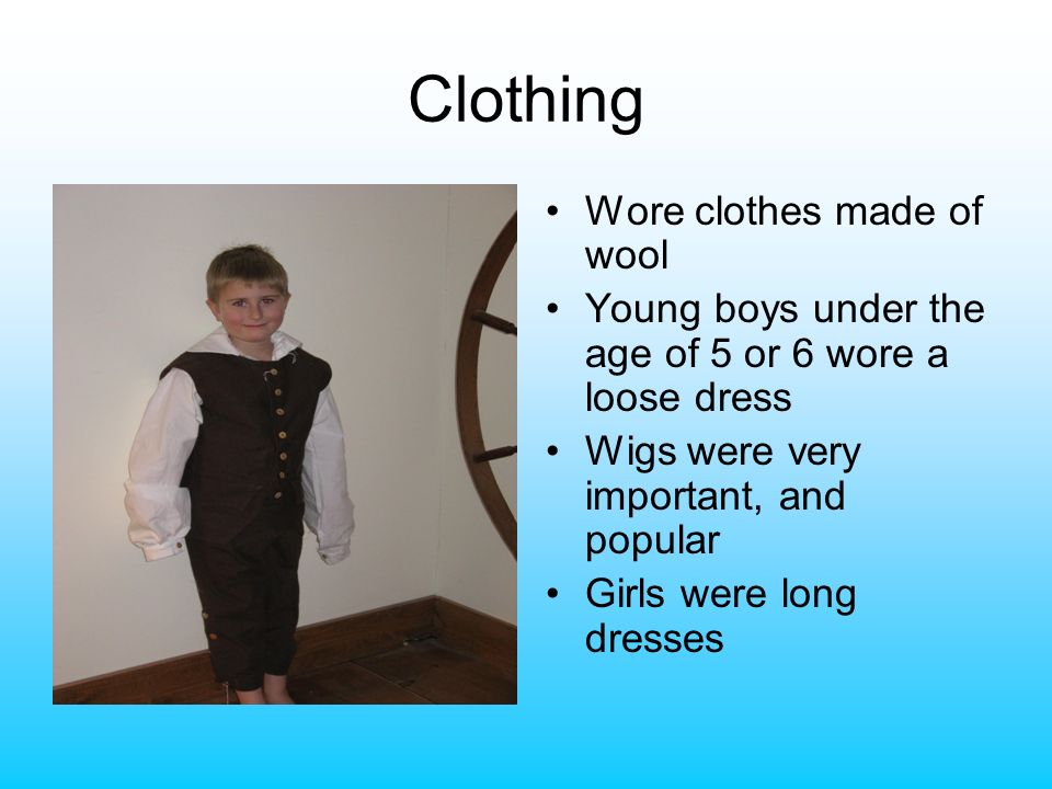 Clothing Wore clothes made of wool Young boys under the age of 5 or 6 wore a loose dress Wigs were very important, and popular Girls were long dresses