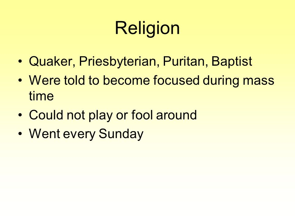 Religion Quaker, Priesbyterian, Puritan, Baptist Were told to become focused during mass time Could not play or fool around Went every Sunday