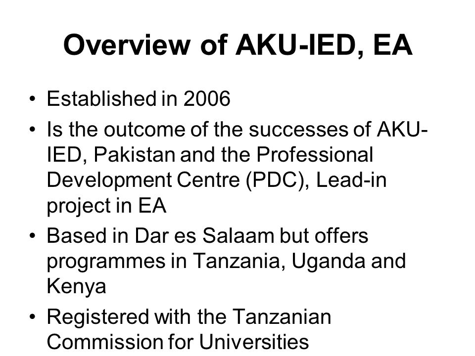 Overview of AKU-IED, EA Established in 2006 Is the outcome of the successes of AKU- IED, Pakistan and the Professional Development Centre (PDC), Lead-in project in EA Based in Dar es Salaam but offers programmes in Tanzania, Uganda and Kenya Registered with the Tanzanian Commission for Universities