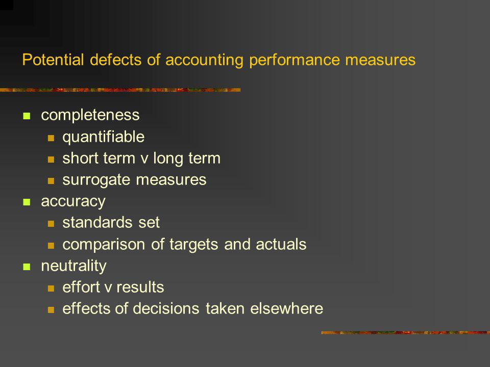 Potential defects of accounting performance measures completeness quantifiable short term v long term surrogate measures accuracy standards set comparison of targets and actuals neutrality effort v results effects of decisions taken elsewhere