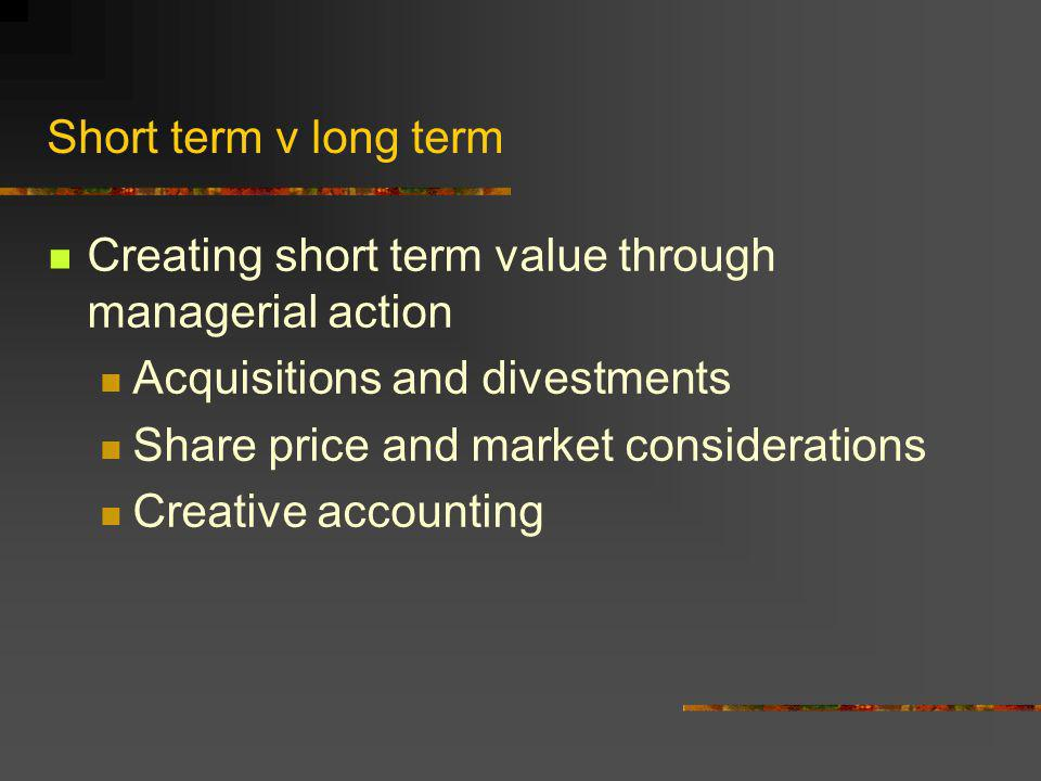 Short term v long term Creating short term value through managerial action Acquisitions and divestments Share price and market considerations Creative accounting