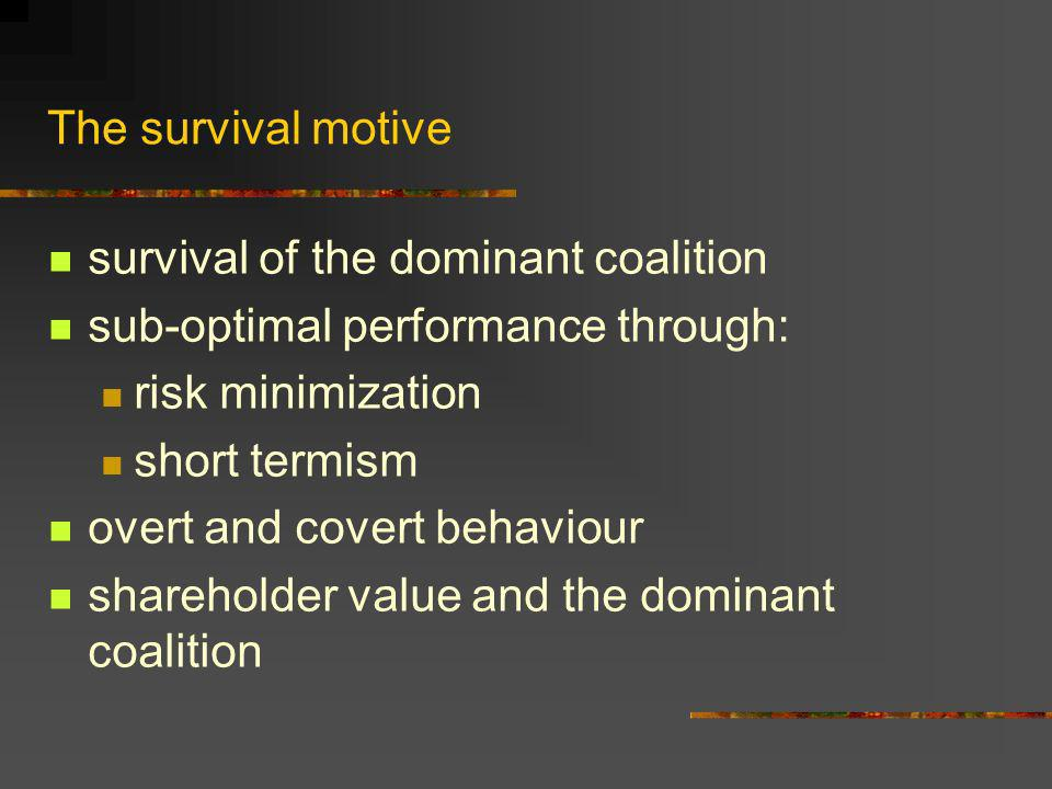 The survival motive survival of the dominant coalition sub-optimal performance through: risk minimization short termism overt and covert behaviour shareholder value and the dominant coalition