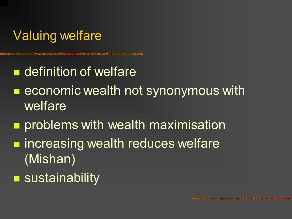 Valuing welfare definition of welfare economic wealth not synonymous with welfare problems with wealth maximisation increasing wealth reduces welfare (Mishan) sustainability