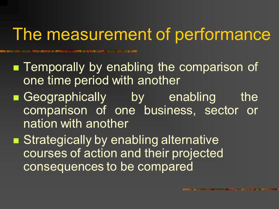 The measurement of performance Temporally by enabling the comparison of one time period with another Geographically by enabling the comparison of one business, sector or nation with another Strategically by enabling alternative courses of action and their projected consequences to be compared