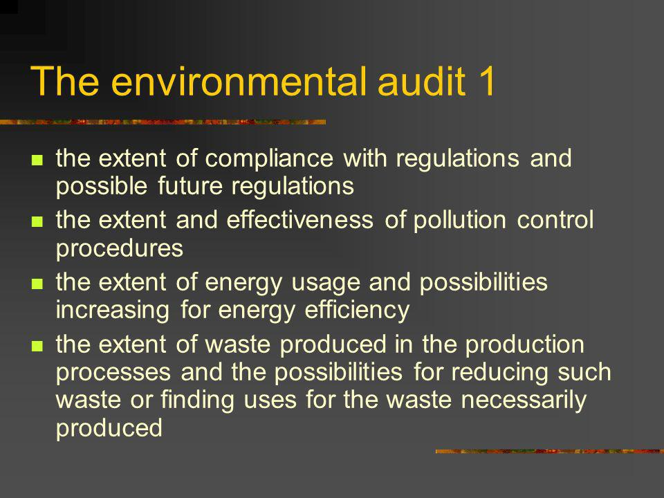 The environmental audit 1 the extent of compliance with regulations and possible future regulations the extent and effectiveness of pollution control procedures the extent of energy usage and possibilities increasing for energy efficiency the extent of waste produced in the production processes and the possibilities for reducing such waste or finding uses for the waste necessarily produced