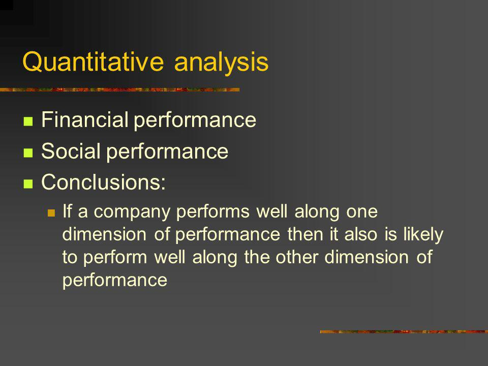 Quantitative analysis Financial performance Social performance Conclusions: If a company performs well along one dimension of performance then it also is likely to perform well along the other dimension of performance