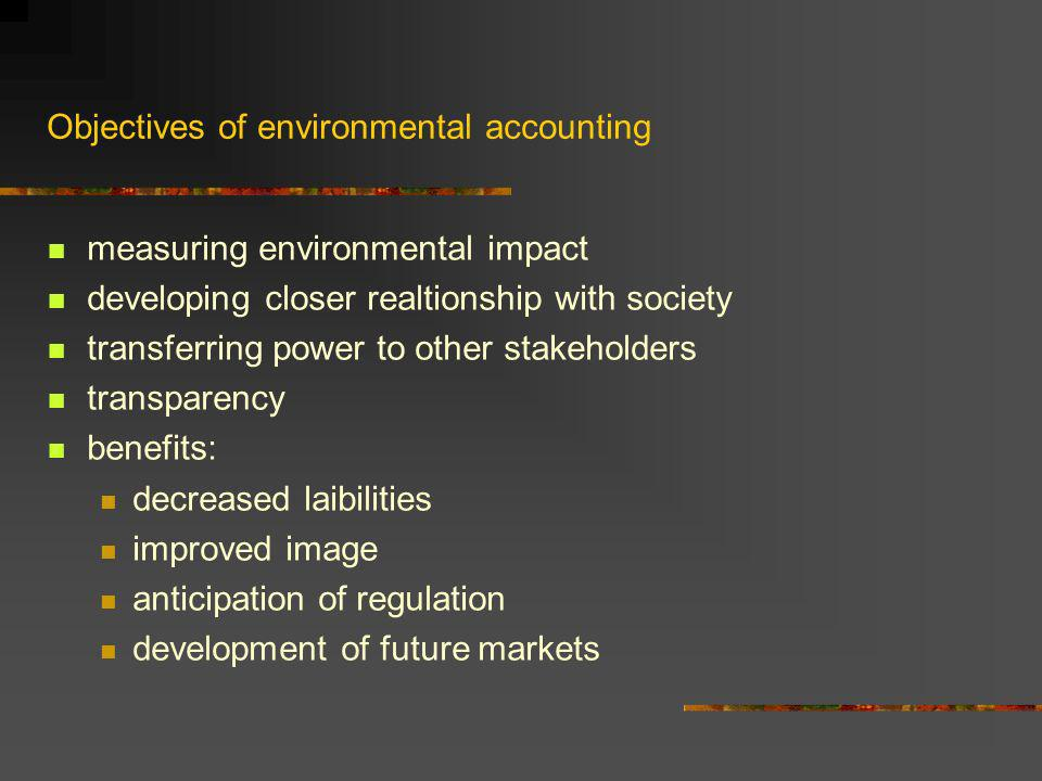 Objectives of environmental accounting measuring environmental impact developing closer realtionship with society transferring power to other stakeholders transparency benefits: decreased laibilities improved image anticipation of regulation development of future markets