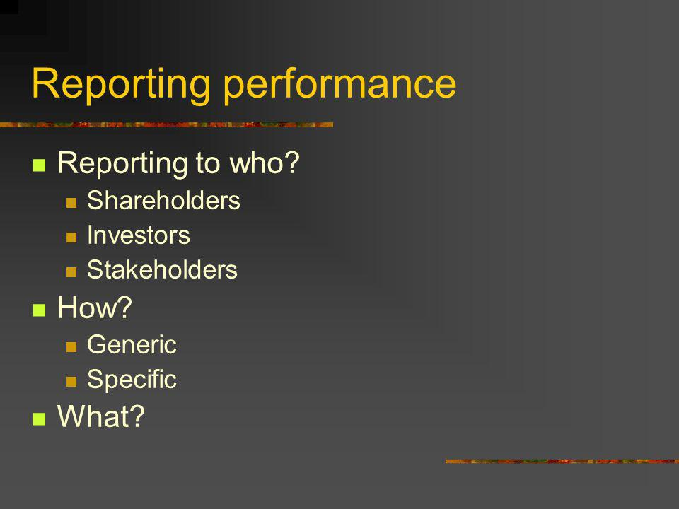 Reporting performance Reporting to who. Shareholders Investors Stakeholders How.