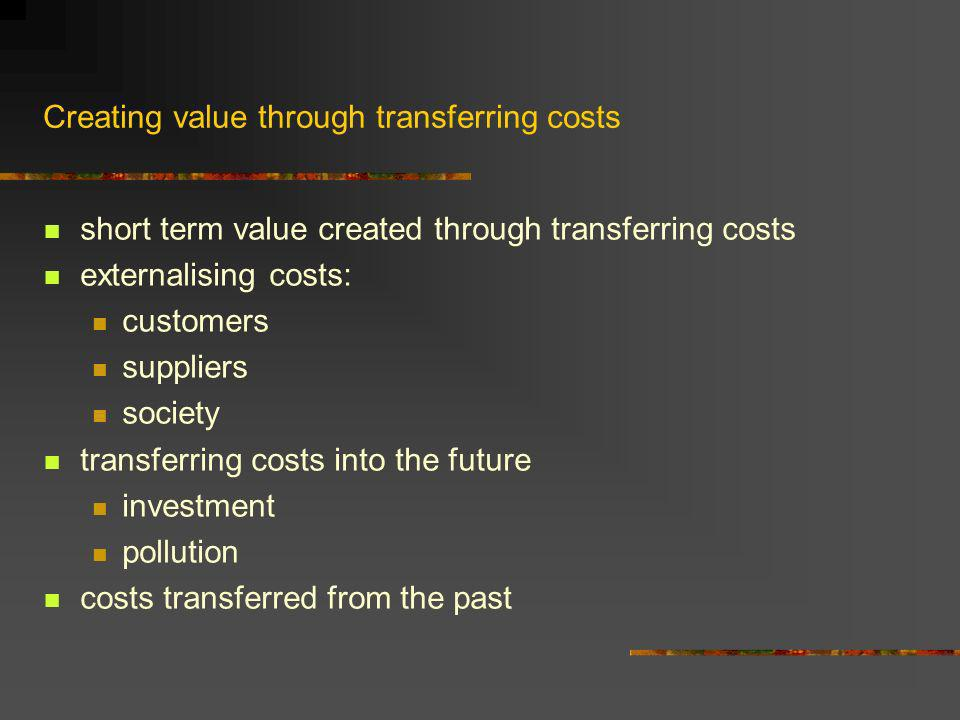 Creating value through transferring costs short term value created through transferring costs externalising costs: customers suppliers society transferring costs into the future investment pollution costs transferred from the past