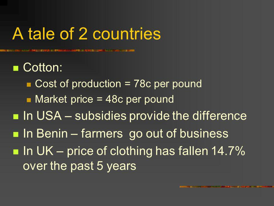A tale of 2 countries Cotton: Cost of production = 78c per pound Market price = 48c per pound In USA – subsidies provide the difference In Benin – farmers go out of business In UK – price of clothing has fallen 14.7% over the past 5 years