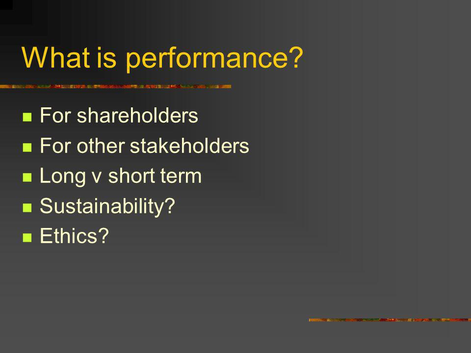 What is performance. For shareholders For other stakeholders Long v short term Sustainability.