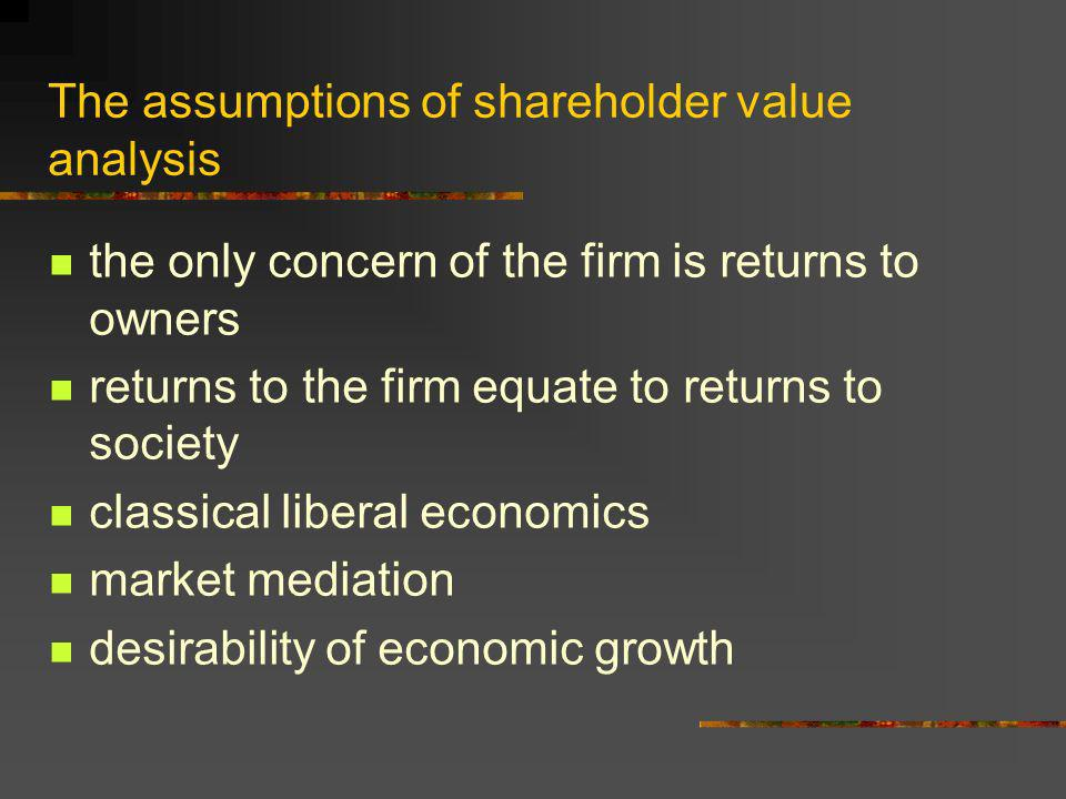 The assumptions of shareholder value analysis the only concern of the firm is returns to owners returns to the firm equate to returns to society classical liberal economics market mediation desirability of economic growth